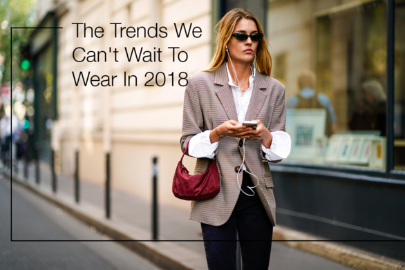 The Trends We Can't Wait to Wear in 2018